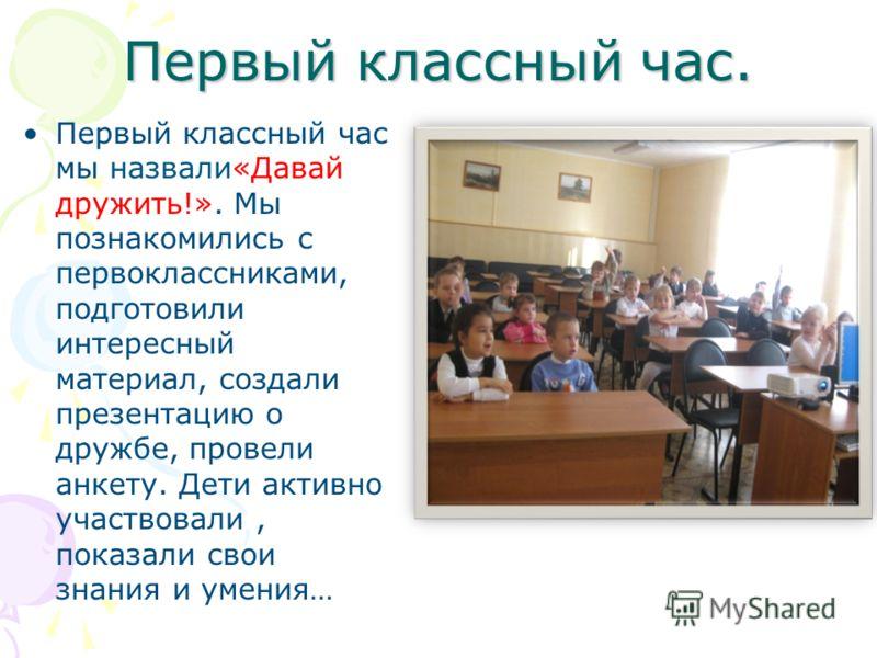 Первый классный час. Первый классный час мы назвали«Давай дружить!». Мы познакомились с первоклассниками, подготовили интересный материал, создали презентацию о дружбе, провели анкету. Дети активно участвовали, показали свои знания и умения…