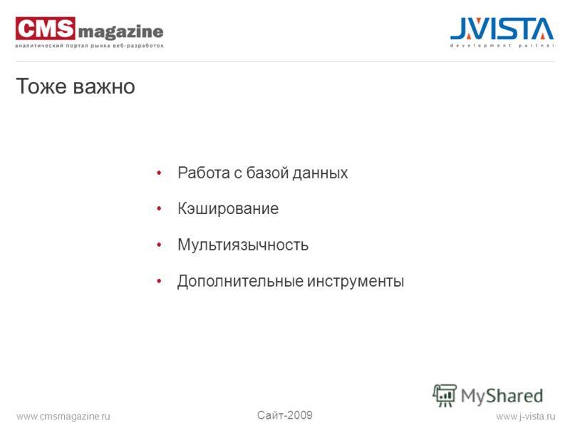 Тоже важно Работа с базой данных Кэширование Мультиязычность Дополнительные инструменты Сайт-2009 www.j-vista.ruwww.cmsmagazine.ru