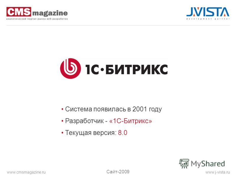 Система появилась в 2001 году Разработчик - «1С-Битрикс» Текущая версия: 8.0 Сайт-2009 www.j-vista.ruwww.cmsmagazine.ru