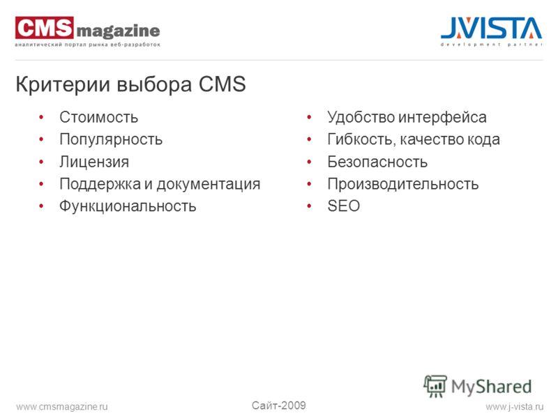 Критерии выбора CMS Стоимость Популярность Лицензия Поддержка и документация Функциональность Удобство интерфейса Гибкость, качество кода Безопасность Производительность SEO Сайт-2009 www.j-vista.ruwww.cmsmagazine.ru