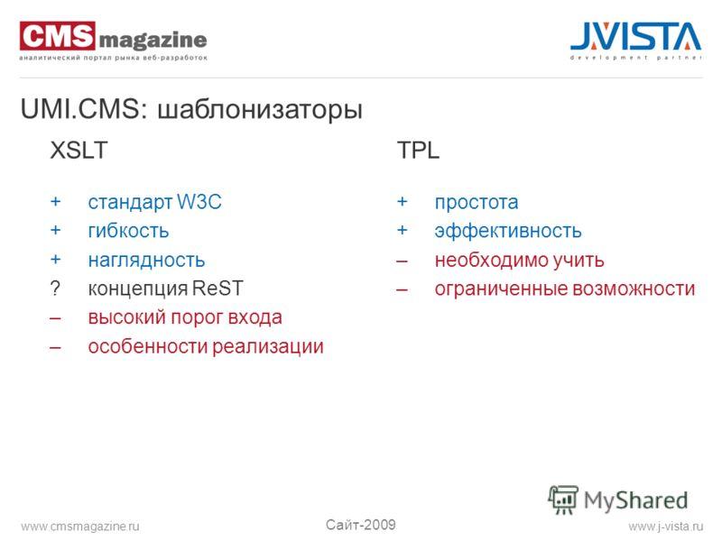 UMI.CMS: шаблонизаторы XSLT + стандарт W3C + гибкость + наглядность ? концепция ReST – высокий порог входа – особенности реализации TPL + простота + эффективность – необходимо учить – ограниченные возможности Сайт-2009 www.j-vista.ruwww.cmsmagazine.r
