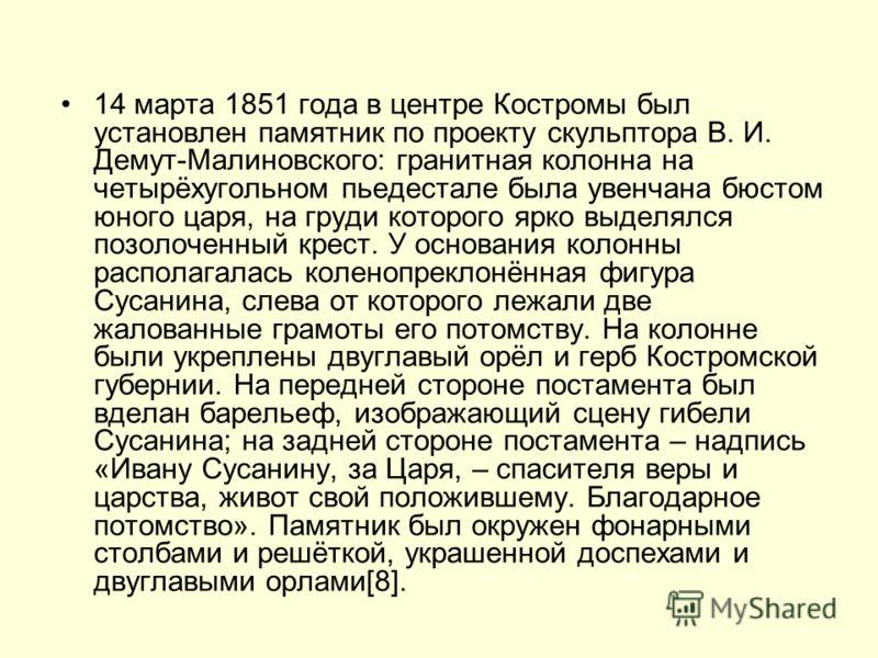14 марта 1851 года в центре Костромы был установлен памятник по проекту скульптора В. И. Демут-Малиновского: гранитная колонна на четырёхугольном пьедестале была увенчана бюстом юного царя, на груди которого ярко выделялся позолоченный крест. У основ