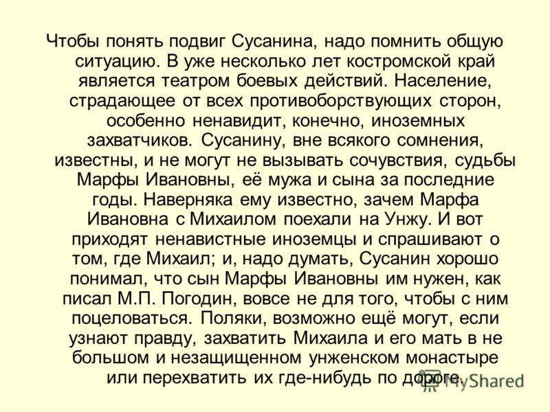 Чтобы понять подвиг Сусанина, надо помнить общую ситуацию. В уже несколько лет костромской край является театром боевых действий. Население, страдающее от всех противоборствующих сторон, особенно ненавидит, конечно, иноземных захватчиков. Сусанину, в