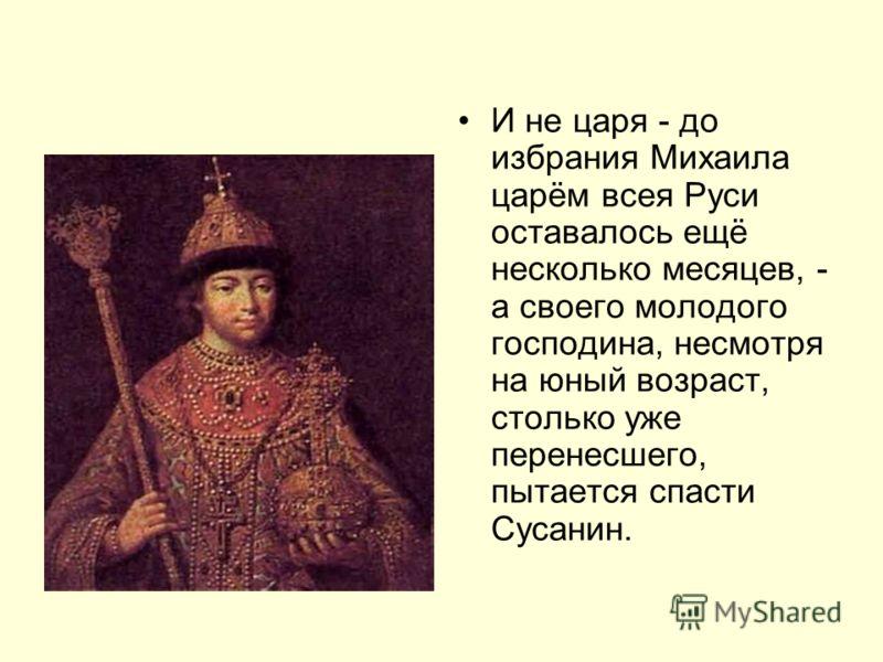И не царя - до избрания Михаила царём всея Руси оставалось ещё несколько месяцев, - а своего молодого господина, несмотря на юный возраст, столько уже перенесшего, пытается спасти Сусанин.