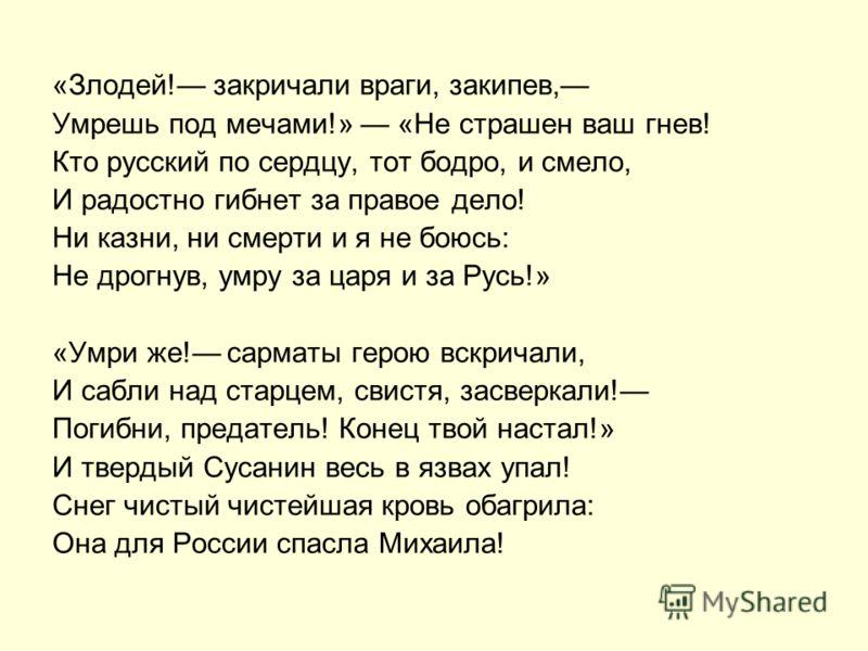 «Злодей! закричали враги, закипев, Умрешь под мечами!» «Не страшен ваш гнев! Кто русский по сердцу, тот бодро, и смело, И радостно гибнет за правое дело! Ни казни, ни смерти и я не боюсь: Не дрогнув, умру за царя и за Русь!» «Умри же! сарматы герою в