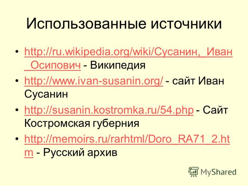 Использованные источники http://ru.wikipedia.org/wiki/Сусанин,_Иван _Осипович - Википедияhttp://ru.wikipedia.org/wiki/Сусанин,_Иван _Осипович http://www.ivan-susanin.org/ - сайт Иван Сусанинhttp://www.ivan-susanin.org/ http://susanin.kostromka.ru/54.