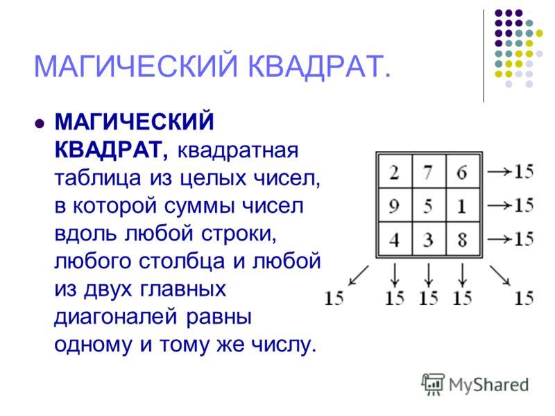 МАГИЧЕСКИЙ КВАДРАТ. МАГИЧЕСКИЙ КВАДРАТ, квадратная таблица из целых чисел, в которой суммы чисел вдоль любой строки, любого столбца и любой из двух главных диагоналей равны одному и тому же числу.