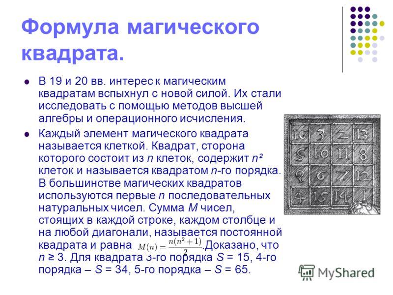 Формула магического квадрата. В 19 и 20 вв. интерес к магическим квадратам вспыхнул с новой силой. Их стали исследовать с помощью методов высшей алгебры и операционного исчисления. Каждый элемент магического квадрата называется клеткой. Квадрат, стор