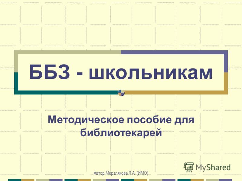 Автор Мерзлякова Л.А. (ИМО) ББЗ - школьникам Методическое пособие для библиотекарей
