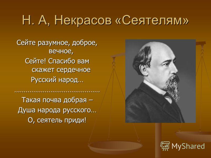 Н. А, Некрасов «Сеятелям» Сейте разумное, доброе, вечное, Сейте! Спасибо вам скажет сердечное Русский народ… ……………………………………… Такая почва добрая – Душа народа русского… О, сеятель приди!