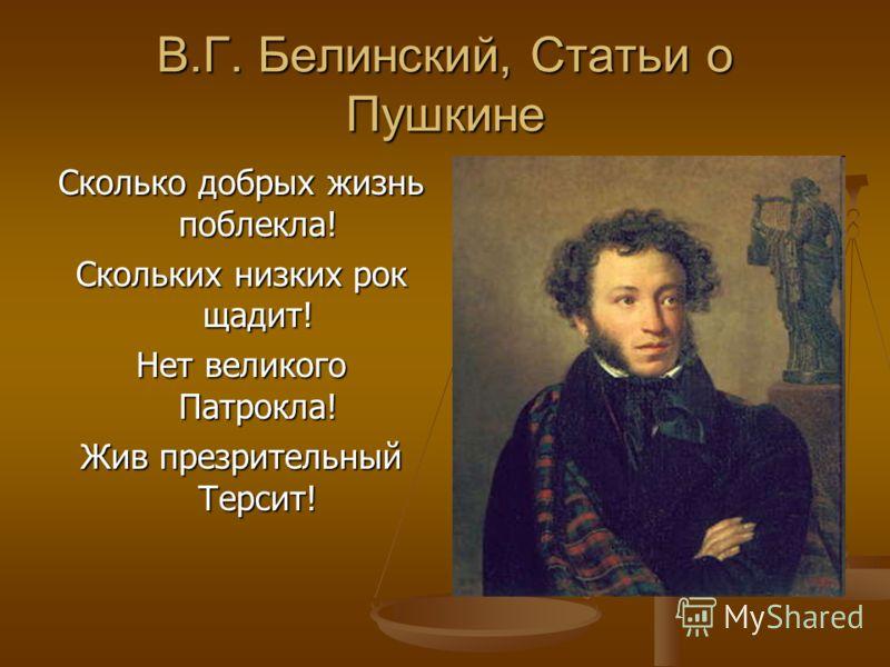 В.Г. Белинский, Статьи о Пушкине Сколько добрых жизнь поблекла! Скольких низких рок щадит! Нет великого Патрокла! Жив презрительный Терсит!