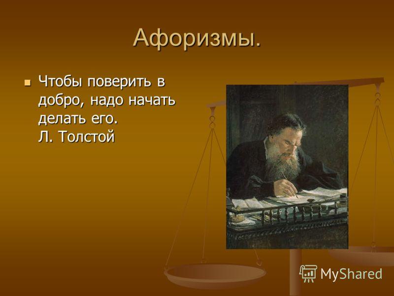 Афоризмы. Чтобы поверить в добро, надо начать делать его. Л. Толстой Чтобы поверить в добро, надо начать делать его. Л. Толстой