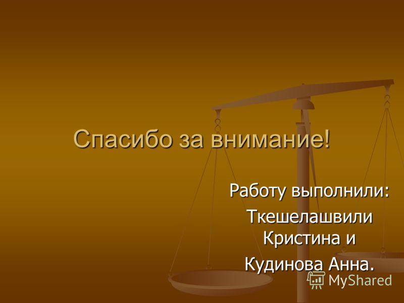 Спасибо за внимание! Работу выполнили: Ткешелашвили Кристина и Кудинова Анна.