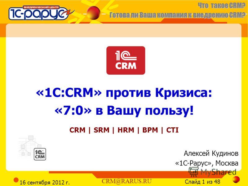 Что такое CRM? Готова ли Ваша компания к внедрению CRM? Слайд 1 из 48 CRM@RARUS.RU 16 сентября 2012 г. «1С:CRM» против Кризиса: «7:0» в Вашу пользу! CRM | SRM | HRM | BPM | CTI Алексей Кудинов «1C-Рарус», Москва