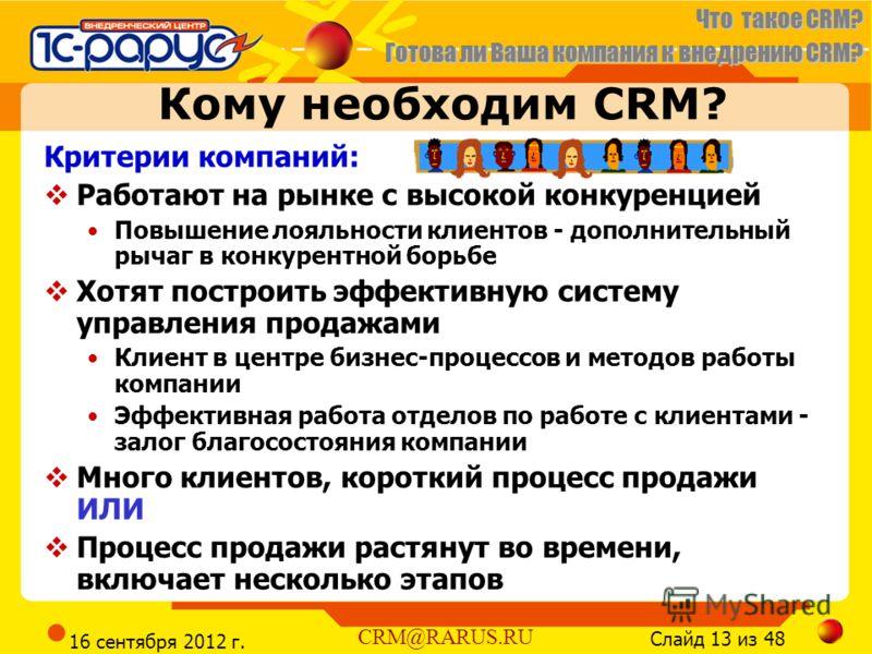 Что такое CRM? Готова ли Ваша компания к внедрению CRM? Слайд 13 из 48 CRM@RARUS.RU 16 сентября 2012 г. Кому необходим CRM? Критерии компаний: Работают на рынке с высокой конкуренцией Повышение лояльности клиентов - дополнительный рычаг в конкурентно