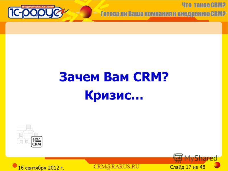 Что такое CRM? Готова ли Ваша компания к внедрению CRM? Слайд 17 из 48 CRM@RARUS.RU 16 сентября 2012 г. Зачем Вам CRM? Кризис…