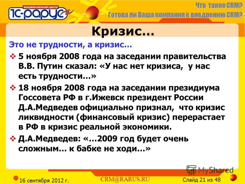 Что такое CRM? Готова ли Ваша компания к внедрению CRM? Слайд 21 из 48 CRM@RARUS.RU 16 сентября 2012 г. Кризис… Это не трудности, а кризис… 5 ноября 2008 года на заседании правительства В.В. Путин сказал: «У нас нет кризиса, у нас есть трудности…» 18