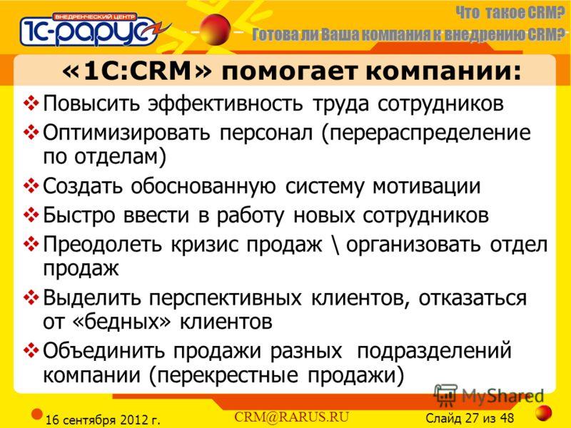 Что такое CRM? Готова ли Ваша компания к внедрению CRM? Слайд 27 из 48 CRM@RARUS.RU 16 сентября 2012 г. «1С:CRM» помогает компании: Повысить эффективность труда сотрудников Оптимизировать персонал (перераспределение по отделам) Создать обоснованную с