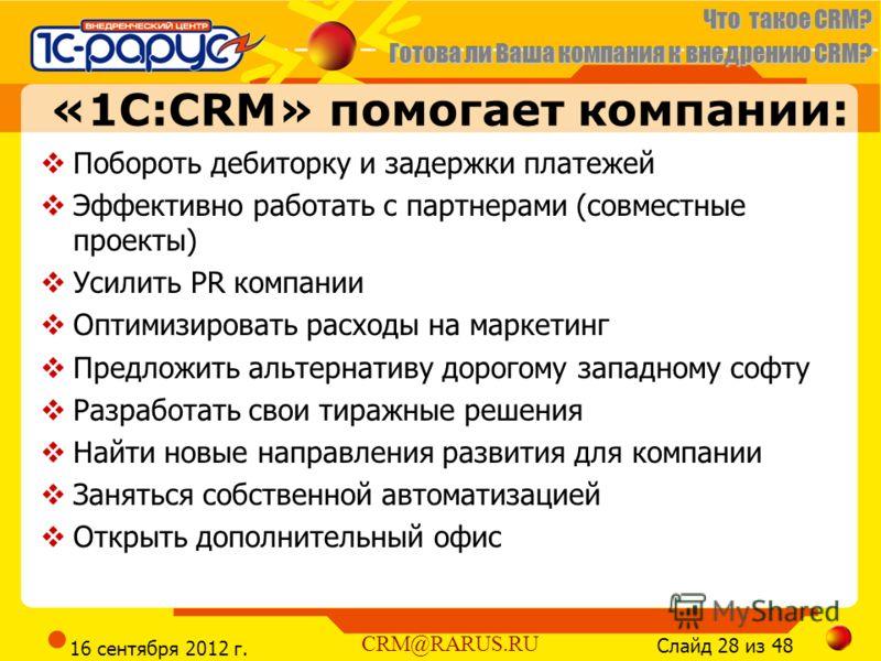 Что такое CRM? Готова ли Ваша компания к внедрению CRM? Слайд 28 из 48 CRM@RARUS.RU 16 сентября 2012 г. «1С:CRM» помогает компании: Побороть дебиторку и задержки платежей Эффективно работать с партнерами (совместные проекты) Усилить PR компании Оптим