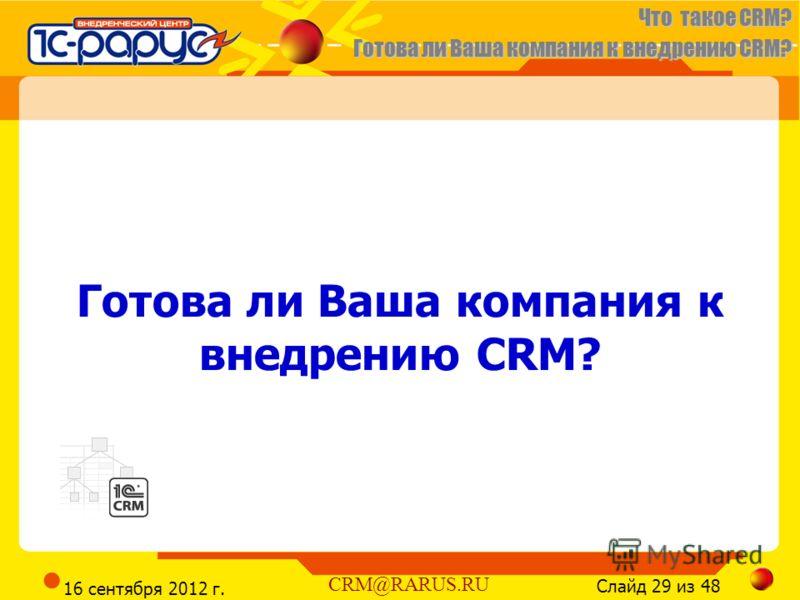 Что такое CRM? Готова ли Ваша компания к внедрению CRM? Слайд 29 из 48 CRM@RARUS.RU 16 сентября 2012 г. Готова ли Ваша компания к внедрению CRM?
