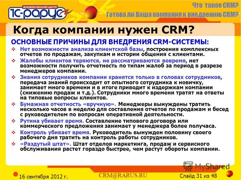 Что такое CRM? Готова ли Ваша компания к внедрению CRM? Слайд 31 из 48 CRM@RARUS.RU 16 сентября 2012 г. Когда компании нужен CRM? ОСНОВНЫЕ ПРИЧИНЫ ДЛЯ ВНЕДРЕНИЯ CRM-СИСТЕМЫ: Нет возможности анализа клиентской базы, построения комплексных отчетов по п