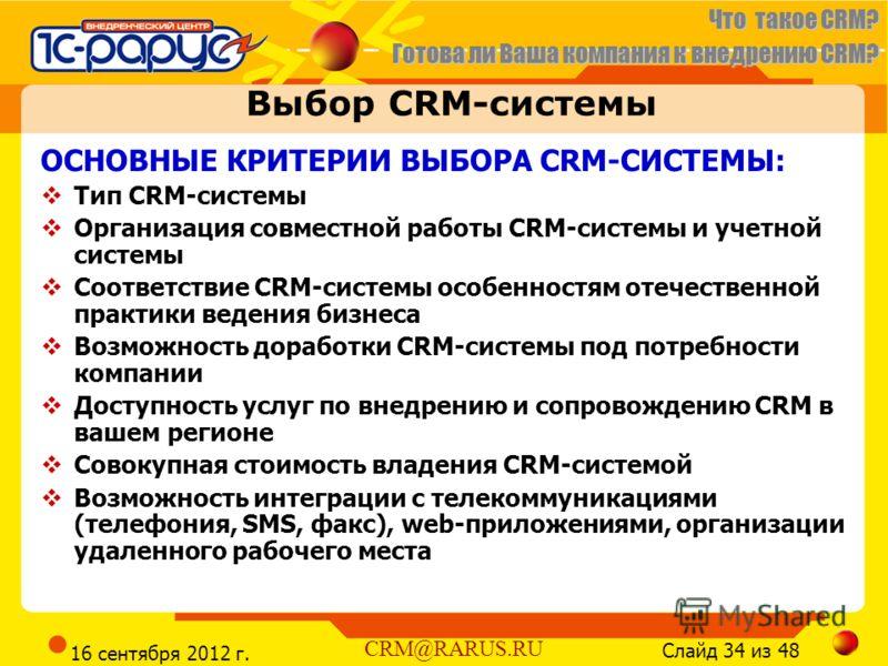 Что такое CRM? Готова ли Ваша компания к внедрению CRM? Слайд 34 из 48 CRM@RARUS.RU 16 сентября 2012 г. Выбор CRM-системы ОСНОВНЫЕ КРИТЕРИИ ВЫБОРА CRM-СИСТЕМЫ: Тип CRM-системы Организация совместной работы CRM-системы и учетной системы Соответствие C
