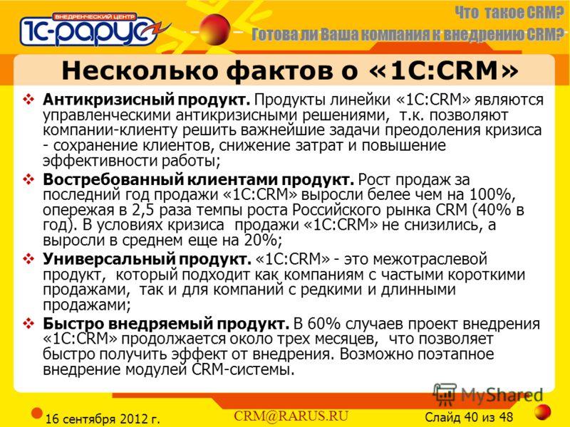 Что такое CRM? Готова ли Ваша компания к внедрению CRM? Слайд 40 из 48 CRM@RARUS.RU 16 сентября 2012 г. Несколько фактов о «1С:CRM» Антикризисный продукт. Продукты линейки «1С:CRM» являются управленческими антикризисными решениями, т.к. позволяют ком