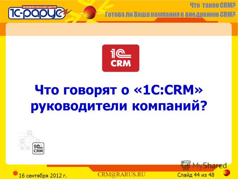 Что такое CRM? Готова ли Ваша компания к внедрению CRM? Слайд 44 из 48 CRM@RARUS.RU 16 сентября 2012 г. Что говорят о «1С:CRM» руководители компаний?
