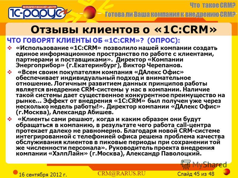 Что такое CRM? Готова ли Ваша компания к внедрению CRM? Слайд 45 из 48 CRM@RARUS.RU 16 сентября 2012 г. Отзывы клиентов о «1С:CRM» ЧТО ГОВОРЯТ КЛИЕНТЫ ОБ «1С:CRM»? (ОПРОС): «Использование «1С:CRM» позволило нашей компании создать единое информационно