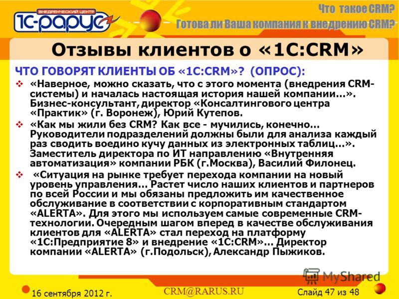 Что такое CRM? Готова ли Ваша компания к внедрению CRM? Слайд 47 из 48 CRM@RARUS.RU 16 сентября 2012 г. Отзывы клиентов о «1С:CRM» ЧТО ГОВОРЯТ КЛИЕНТЫ ОБ «1С:CRM»? (ОПРОС): «Наверное, можно сказать, что с этого момента (внедрения CRM- системы) и нача