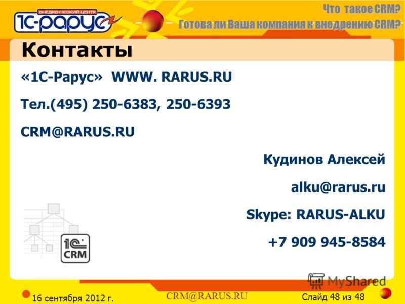 Что такое CRM? Готова ли Ваша компания к внедрению CRM? Слайд 48 из 48 CRM@RARUS.RU 16 сентября 2012 г. «1С-Рарус» WWW. RARUS.RU Тел.(495) 250-6383, 250-6393 CRM@RARUS.RU Кудинов Алексей alku@rarus.ru Skype: RARUS-ALKU +7 909 945-8584 Контакты