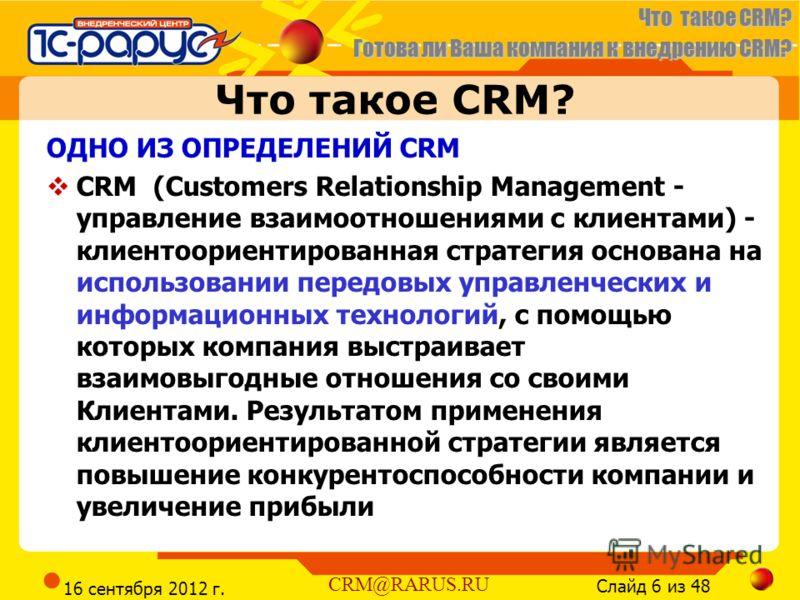 Готова ли Ваша компания к внедрению CRM? Слайд 6 из 48 CRM@RARUS.RU 16 сентября 2012 г. Что такое CRM? ОДНО ИЗ ОПРЕДЕЛЕНИЙ CRM CRM (Customers Relationship Management - управление взаимоотношениями с клиентами) - клиентоориентированная стратегия основ