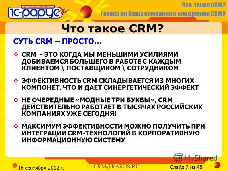 Что такое CRM? Готова ли Ваша компания к внедрению CRM? Слайд 7 из 48 CRM@RARUS.RU 16 сентября 2012 г. Что такое CRM? СУТЬ CRM – ПРОСТО… CRM - ЭТО КОГДА МЫ МЕНЬШИМИ УСИЛИЯМИ ДОБИВАЕМСЯ БОЛЬШЕГО В РАБОТЕ С КАЖДЫМ КЛИЕНТОМ \ ПОСТАВЩИКОМ \ СОТРУДНИКОМ Э