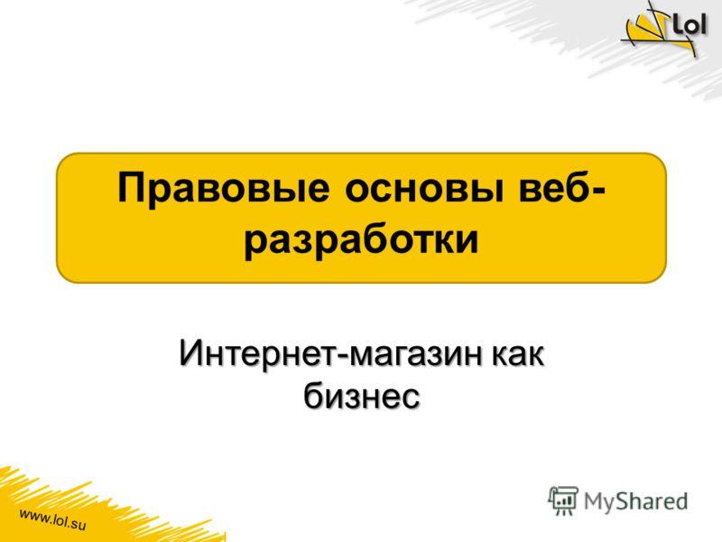 www.lol.su Правовые основы веб- разработки Интернет-магазин как бизнес