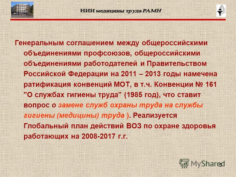 5 Генеральным соглашением между общероссийскими объединениями профсоюзов, общероссийскими объединениями работодателей и Правительством Российской Федерации на 2011 – 2013 годы намечена ратификация конвенций МОТ, в т.ч. Конвенции 161