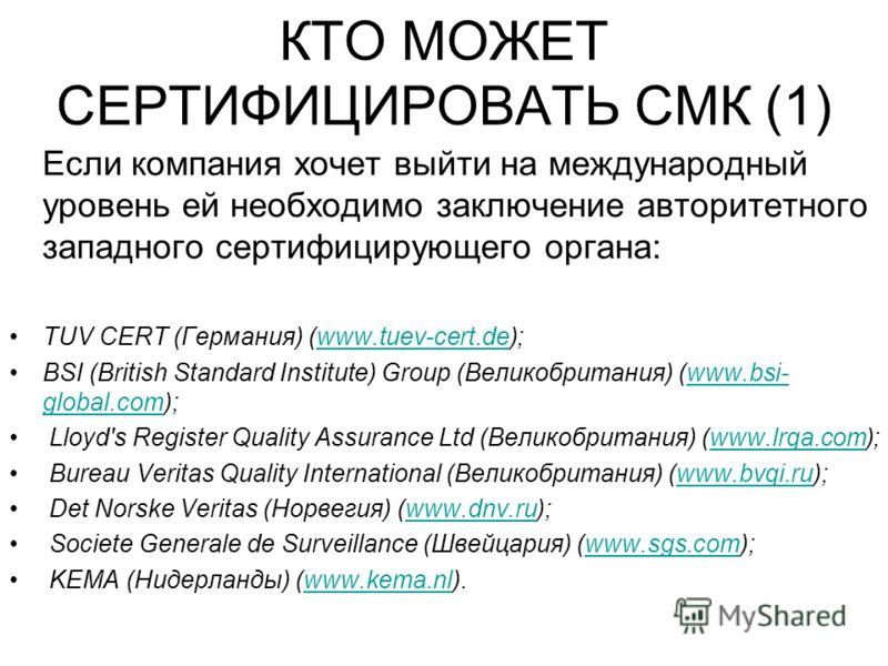 КТО МОЖЕТ СЕРТИФИЦИРОВАТЬ СМК (1) Если компания хочет выйти на международный уровень ей необходимо заключение авторитетного западного сертифицирующего органа: TUV CERT (Германия) (www.tuev-cert.de);www.tuev-cert.de BSI (British Standard Institute) Gr