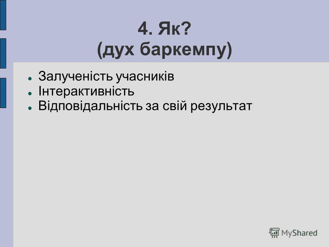 4. Як? (дух баркемпу) Залученість учасників Інтерактивність Відповідальність за свій результат