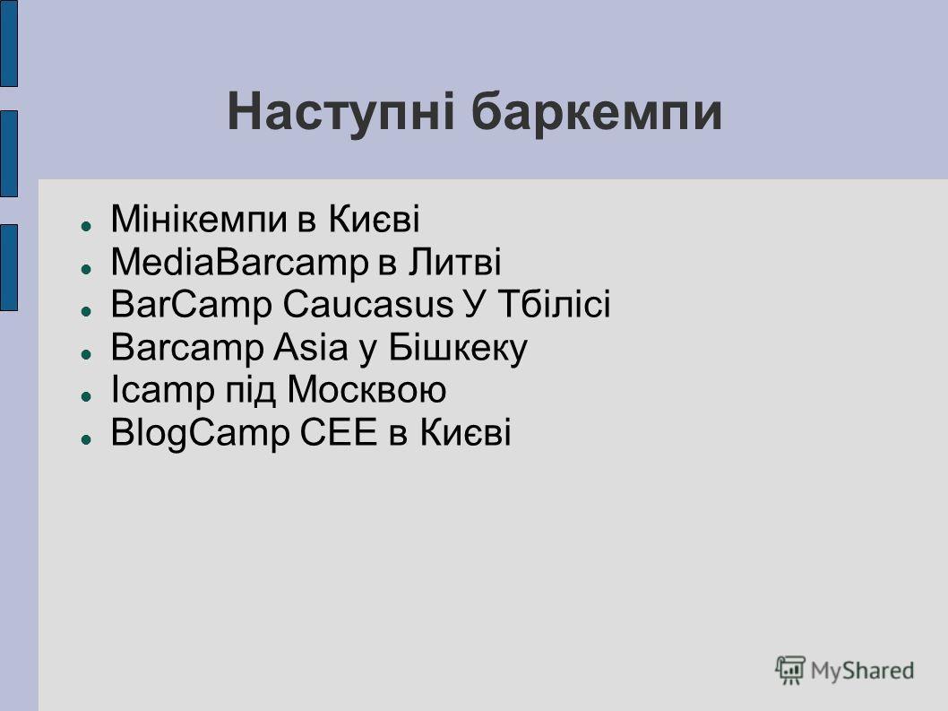 Наступні баркемпи Мінікемпи в Києві MediaBarcamp в Литві BarCamp Caucasus У Тбілісі Barcamp Asia у Бішкеку Icamp під Москвою BlogCamp CEE в Києві