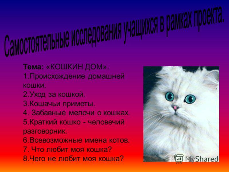 Тема: «КОШКИН ДОМ». 1.Происхождение домашней кошки. 2.Уход за кошкой. 3.Кошачьи приметы. 4. Забавные мелочи о кошках. 5.Краткий кошко - человечий разговорник. 6.Всевозможные имена котов. 7. Что любит моя кошка? 8.Чего не любит моя кошка?