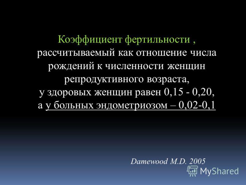 Коэффициент фертильности, рассчитываемый как отношение числа рождений к численности женщин репродуктивного возраста, у здоровых женщин равен 0,15 - 0,20, а у больных эндометриозом – 0,02-0,1 Damewood M.D. 2005