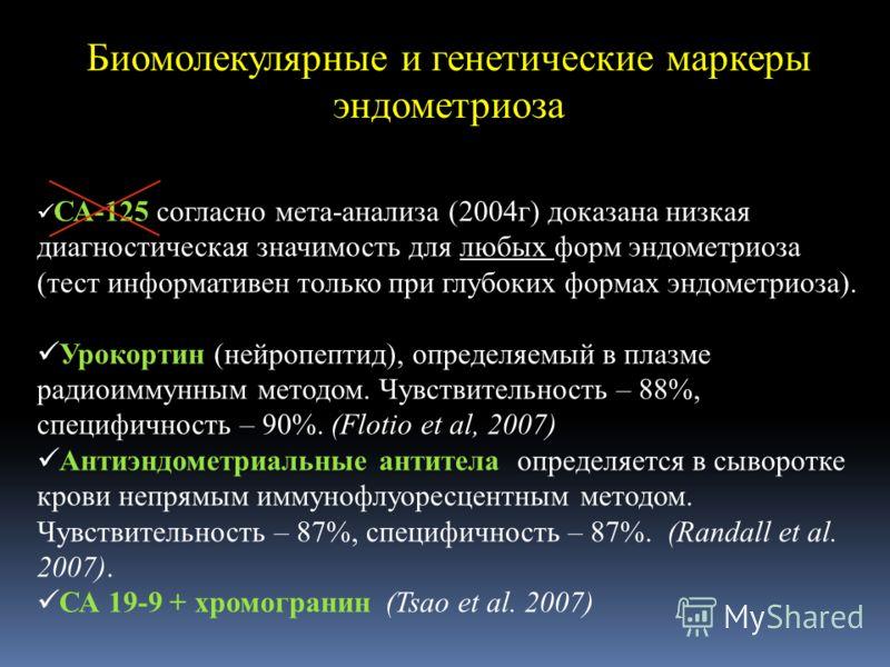 Биомолекулярные и генетические маркеры эндометриоза СА-125 согласно мета-анализа (2004г) доказана низкая диагностическая значимость для любых форм эндометриоза (тест информативен только при глубоких формах эндометриоза). Урокортин (нейропептид), опре