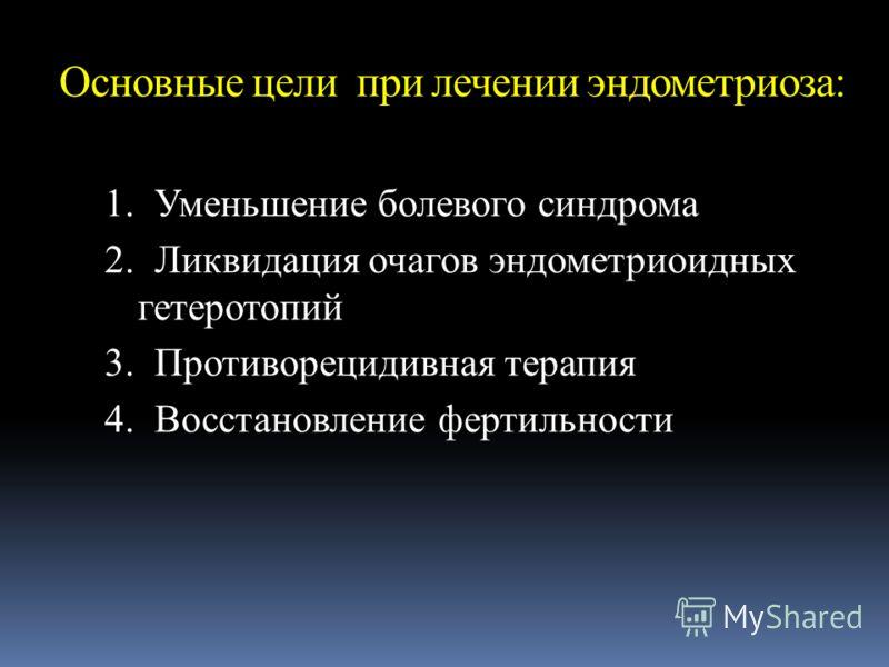 Основные цели при лечении эндометриоза: 1. Уменьшение болевого синдрома 2. Ликвидация очагов эндометриоидных гетеротопий 3. Противорецидивная терапия 4. Восстановление фертильности