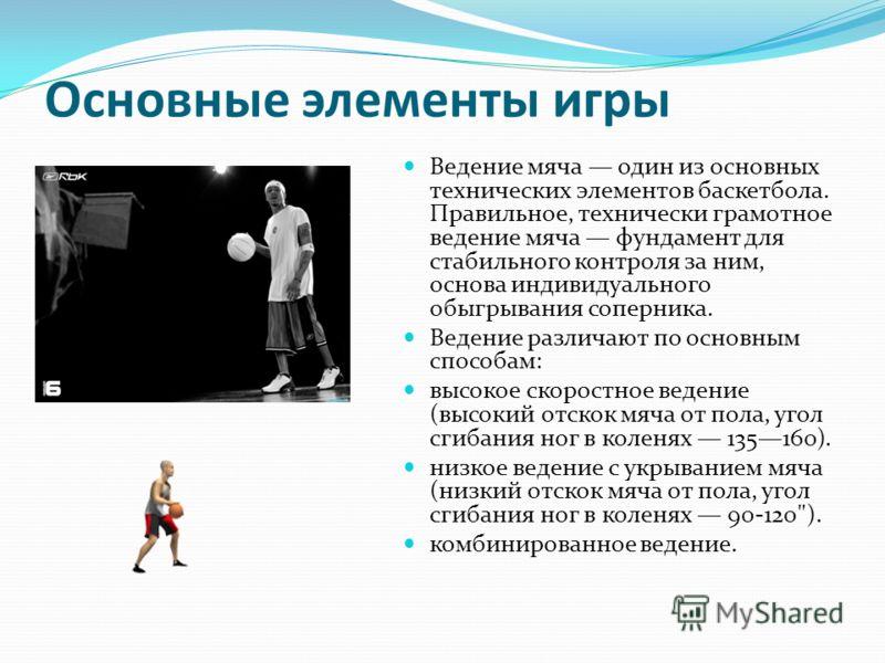 Основные элементы игры Ведение мяча один из основных технических элементов баскетбола. Правильное, технически грамотное ведение мяча фундамент для стабильного контроля за ним, основа индивидуального обыгрывания соперника. Ведение различают по основны