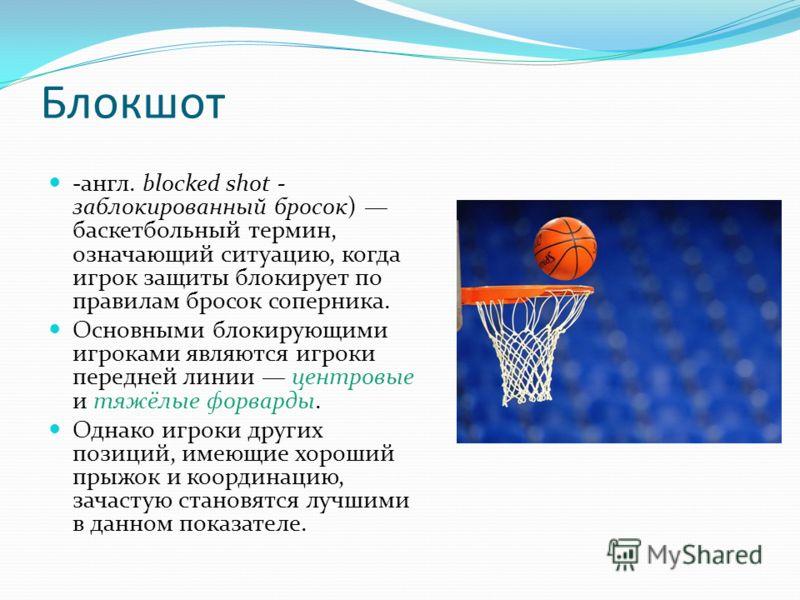 Блокшот -англ. blocked shot - заблокированный бросок) баскетбольный термин, означающий ситуацию, когда игрок защиты блокирует по правилам бросок соперника. Основными блокирующими игроками являются игроки передней линии центровые и тяжёлые форварды. О