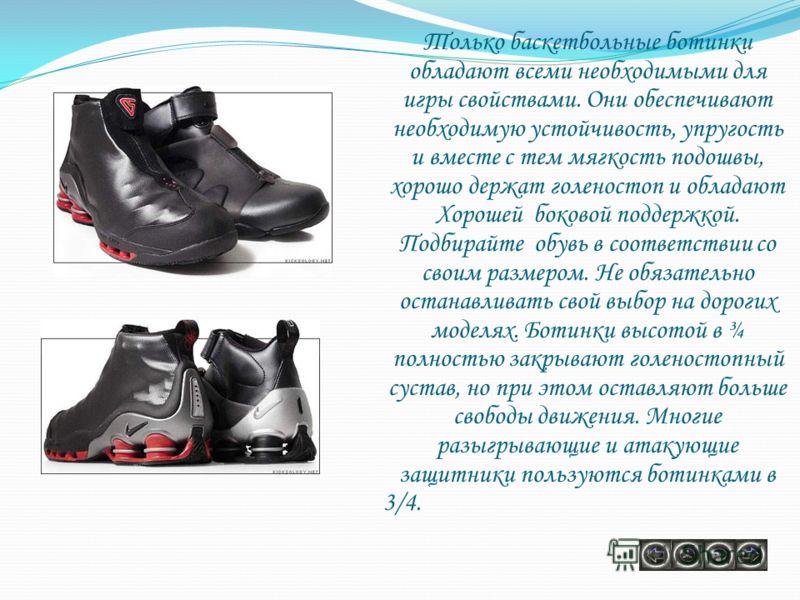 Только баскетбольные ботинки обладают всеми необходимыми для игры свойствами. Они обеспечивают необходимую устойчивость, упругость и вместе с тем мягкость подошвы, хорошо держат голеностоп и обладают Хорошей боковой поддержкой. Подбирайте обувь в соо