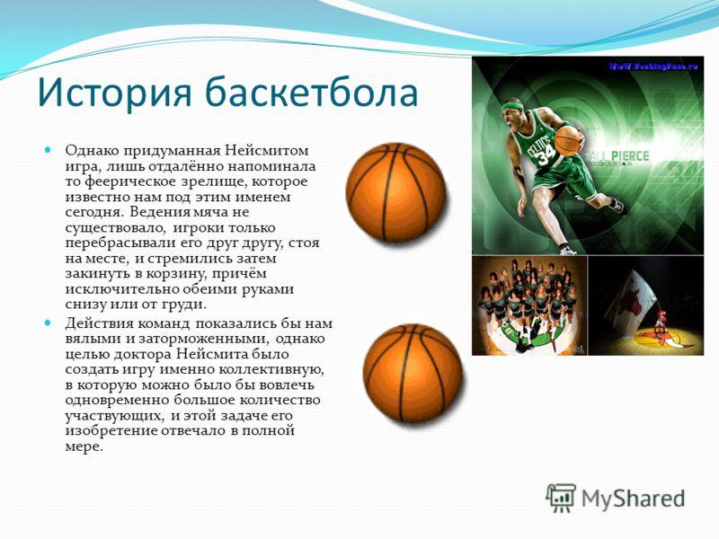 История баскетбола Однако придуманная Нейсмитом игра, лишь отдалённо напоминала то феерическое зрелище, которое известно нам под этим именем сегодня. Ведения мяча не существовало, игроки только перебрасывали его друг другу, стоя на месте, и стремилис