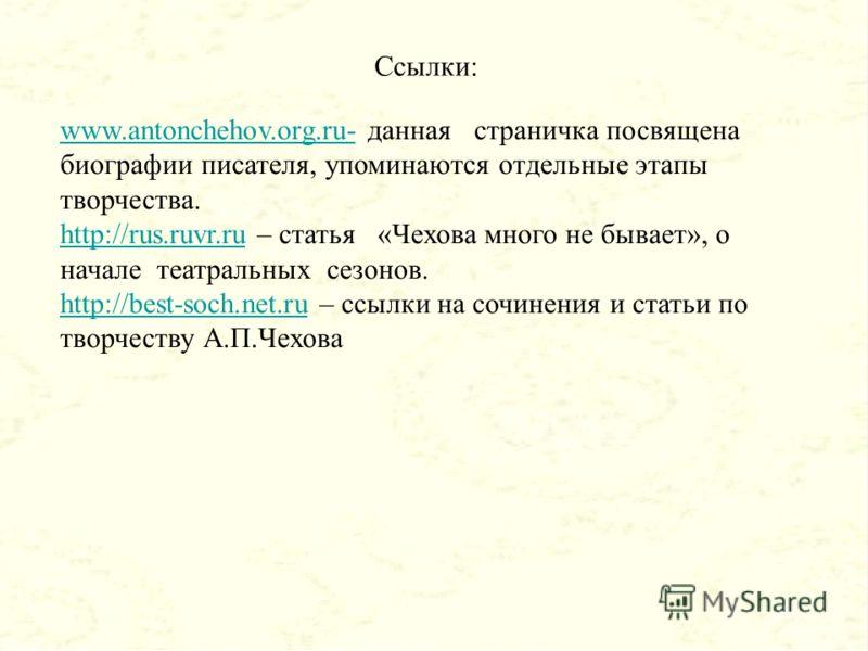 Ссылки: www.antonchehov.org.ru-www.antonchehov.org.ru- данная страничка посвящена биографии писателя, упоминаются отдельные этапы творчества. http://rus.ruvr.ruhttp://rus.ruvr.ru – статья «Чехова много не бывает», о начале театральных сезонов. http:/
