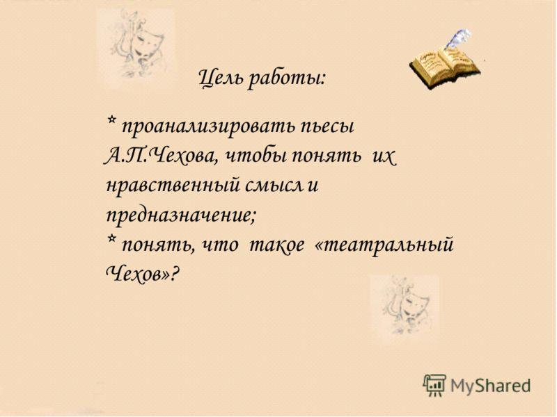 Цель работы: * проанализировать пьесы А.П.Чехова, чтобы понять их нравственный смысл и предназначение; * понять, что такое «театральный Чехов»?