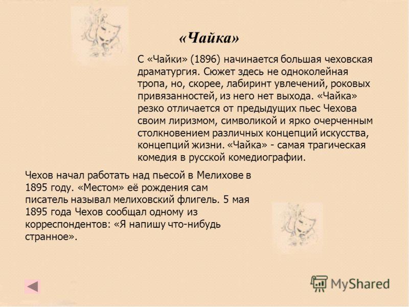 «Чайка» С «Чайки» (1896) начинается большая чеховская драматургия. Сюжет здесь не одноколейная тропа, но, скорее, лабиринт увлечений, роковых привязанностей, из него нет выхода. «Чайка» резко отличается от предыдущих пьес Чехова своим лиризмом, симво