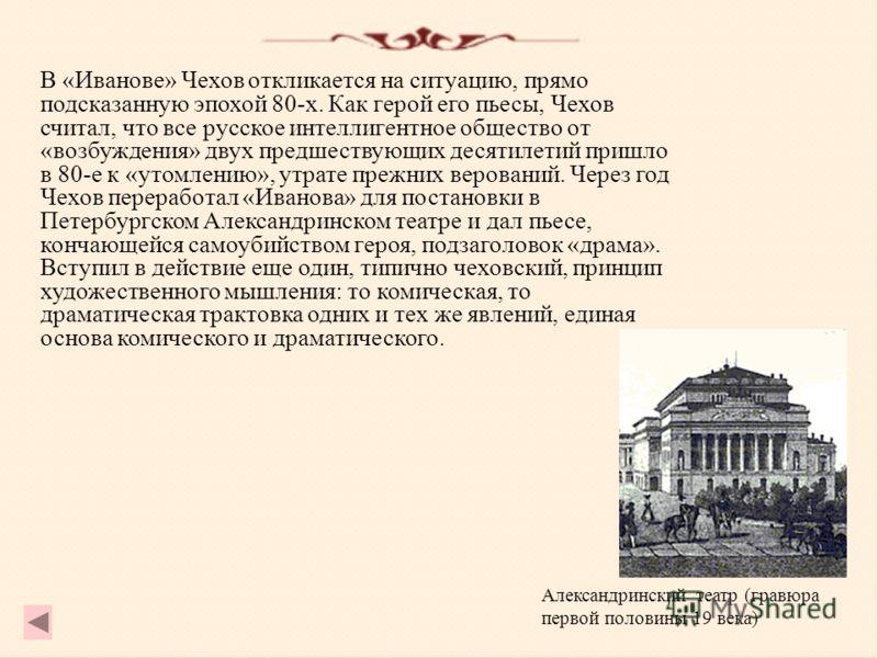 В «Иванове» Чехов откликается на ситуацию, прямо подсказанную эпохой 80-х. Как герой его пьесы, Чехов считал, что все русское интеллигентное общество от «возбуждения» двух предшествующих десятилетий пришло в 80-е к «утомлению», утрате прежних верован